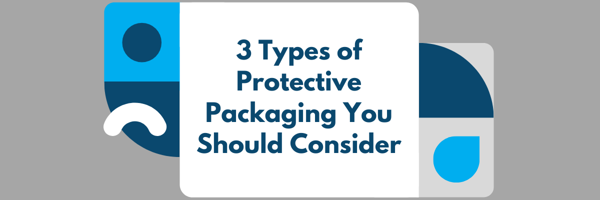 3 Types of Protective Packaging You Should Consider